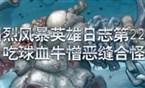 川烈风暴英雄日志22期 吃球血牛憎恶缝合怪